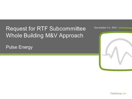 PulseEnergy.com December 13, 2011 Request for RTF Subcommittee Whole Building M&V Approach Pulse Energy.