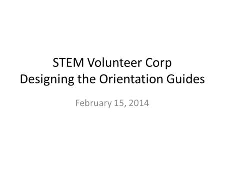 STEM Volunteer Corp Designing the Orientation Guides February 15, 2014.