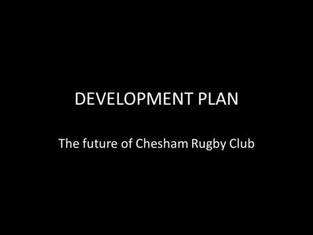 DEVELOPMENT PLAN The future of Chesham Rugby Club.