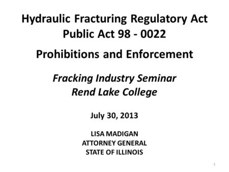 Hydraulic Fracturing Regulatory Act Public Act 98 - 0022 Prohibitions and Enforcement Fracking Industry Seminar Rend Lake College July 30, 2013 LISA MADIGAN.