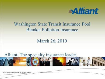 © 2007 Alliant Insurance Services, Inc. All rights reserved. Alliant: The specialty insurance leader. Washington State Transit Insurance Pool Blanket Pollution.