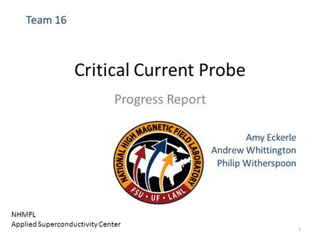 Critical Current Probe Progress Report Amy Eckerle Andrew Whittington Philip Witherspoon Team 16 NHMFL Applied Superconductivity Center 1.