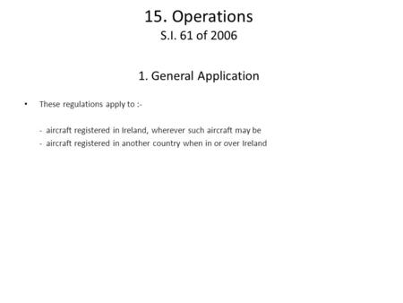 15. Operations S.I. 61 of 2006 1. General Application These regulations apply to :- - aircraft registered in Ireland, wherever such aircraft may be - aircraft.