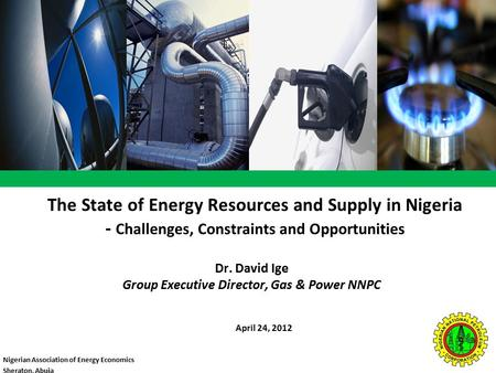 The State of Energy Resources and Supply in Nigeria - Challenges, Constraints and Opportunities April 24, 2012 Dr. David Ige Group Executive Director,
