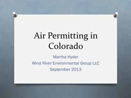 Air Permitting in Colorado Martha Hyder Wind River Environmental Group LLC September 2013.