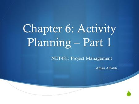  Chapter 6: Activity Planning – Part 1 NET481: Project Management Afnan Albahli.