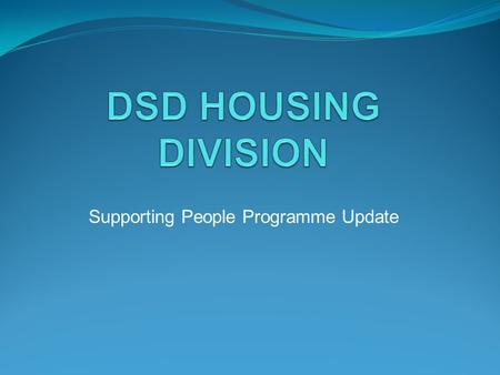 Supporting People Programme Update. Background DSD – Policy Holders of the Supporting People Programme Programme running for 9 years DSD provide funding.