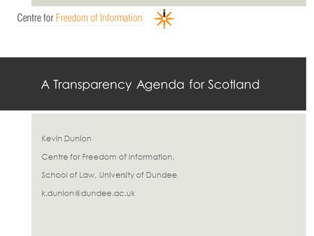 A Transparency Agenda for Scotland Kevin Dunion Centre for Freedom of Information, School of Law, University of Dundee