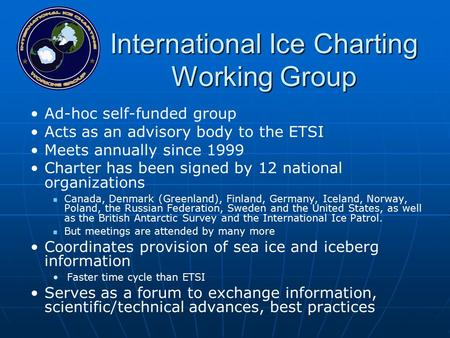 International Ice Charting Working Group Ad-hoc self-funded group Acts as an advisory body to the ETSI Meets annually since 1999 Charter has been signed.