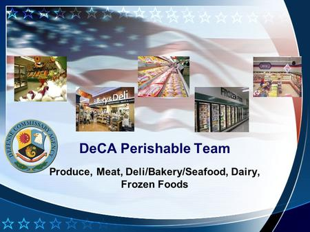 DeCA Perishable Team Produce, Meat, Deli/Bakery/Seafood, Dairy, Frozen Foods.