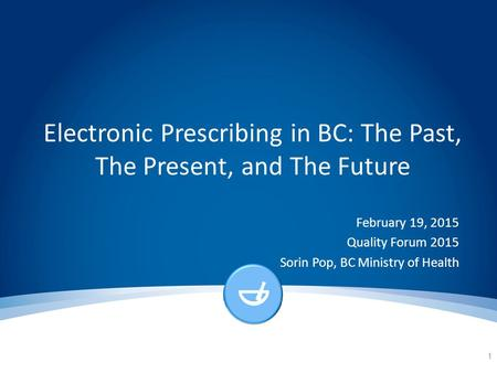 Electronic Prescribing in BC: The Past, The Present, and The Future February 19, 2015 Quality Forum 2015 Sorin Pop, BC Ministry of Health 1.