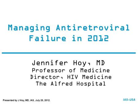IAS–USA Managing Antiretroviral Failure in 2012 Jennifer Hoy, MD Professor of Medicine Director, HIV Medicine The Alfred Hospital FINAL: 07-20-12 Presented.
