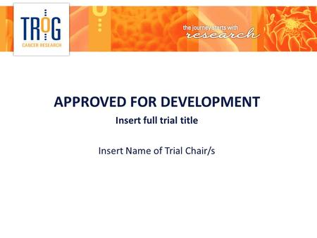 APPROVED FOR DEVELOPMENT Insert full trial title Insert Name of Trial Chair/s.