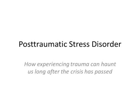 Posttraumatic Stress Disorder How experiencing trauma can haunt us long after the crisis has passed.