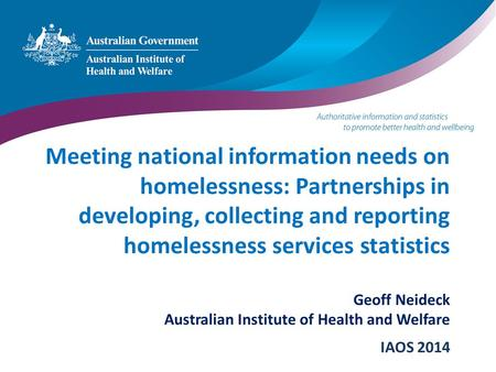 Meeting national information needs on homelessness: Partnerships in developing, collecting and reporting homelessness services statistics Geoff Neideck.