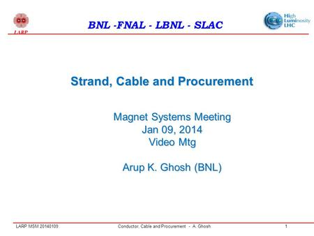LARP MSM 20140109Conductor, Cable and Procurement - A. Ghosh1 Strand, Cable and Procurement BNL -FNAL - LBNL - SLAC Magnet Systems Meeting Jan 09, 2014.