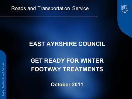 Roads and Transportation Service EAST AYRSHIRE COUNCIL GET READY FOR WINTER FOOTWAY TREATMENTS October 2011.