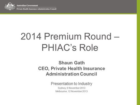2014 Premium Round – PHIAC's Role Shaun Gath CEO, Private Health Insurance Administration Council Presentation to Industry Sydney, 6 November 2013 Melbourne,