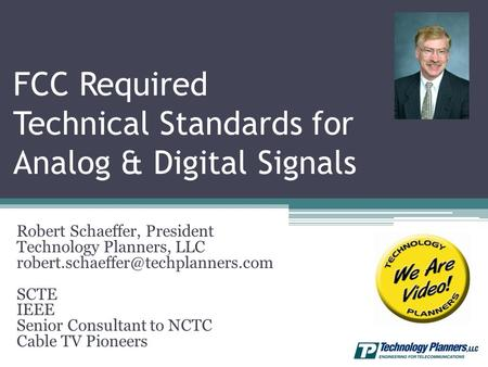 FCC Required Technical Standards for Analog & Digital Signals Robert Schaeffer, President Technology Planners, LLC SCTE.