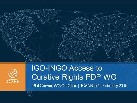 IGO-INGO Access to Curative Rights PDP WG Phil Corwin, WG Co-Chair | ICANN-52 | February 2015.