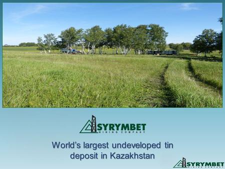 World's largest undeveloped tin deposit in Kazakhstan.
