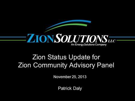 N O L UTI O NS OI ZS LLC An EnergySolutions Company Zion Status Update for Zion Community Advisory Panel November 25, 2013 Patrick Daly.