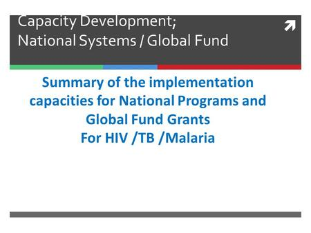 Capacity Development; National Systems / Global Fund Summary of the implementation capacities for National Programs and Global Fund Grants For HIV /TB.