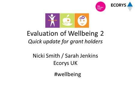 Evaluation of Wellbeing 2 Quick update for grant holders Nicki Smith / Sarah Jenkins Ecorys UK #wellbeing.