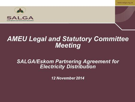 Www.salga.org.za AMEU Legal and Statutory Committee Meeting SALGA/Eskom Partnering Agreement for Electricity Distribution 12 November 2014.