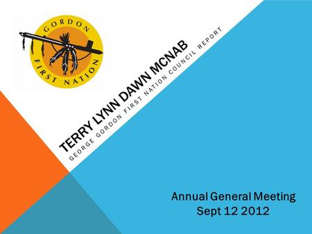 TERRY LYNN DAWN MCNAB GEORGE GORDON FIRST NATION COUNCIL REPORT Annual General Meeting Sept 12 2012.
