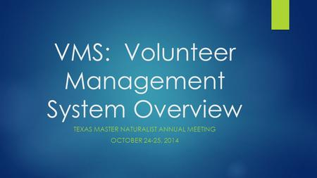 VMS: Volunteer Management System Overview TEXAS MASTER NATURALIST ANNUAL MEETING OCTOBER 24-25, 2014.