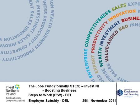 The Jobs Fund (formally STES) – Invest NI - Boosting Business Steps to Work (StW) - DEL Employer Subsidy - DEL 29th November 2011.