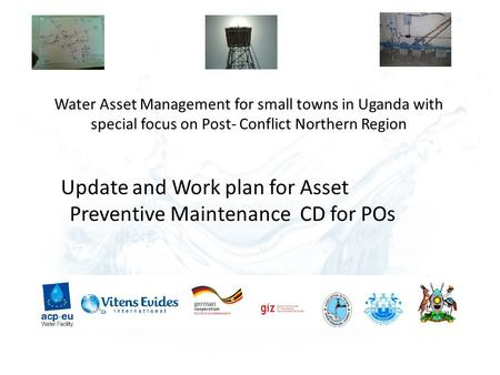 Water Asset Management for small towns in Uganda with special focus on Post- Conflict Northern Region Update and Work plan for Asset Preventive Maintenance.