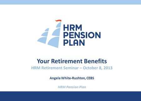 Your Retirement Benefits HRM Retirement Seminar – October 8, 2013 Angela White-Rushton, CEBS HRM Pension Plan.