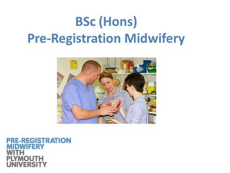 BSc (Hons) Pre-Registration Midwifery. A new curriculum will commence in September 2013 for BSc (Hons) Pre-Registration Midwifery Eligibility to apply.