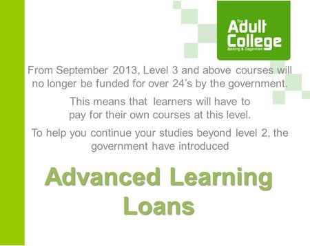 Advanced Learning Loans From September 2013, Level 3 and above courses will no longer be funded for over 24's by the government. This means that learners.