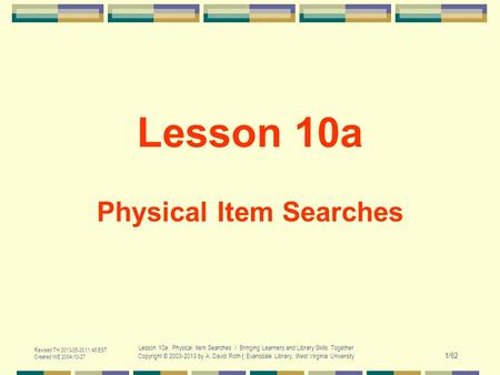 Revised TH 2013-05-30 11:48 EST Created WE 2004-10-27 Lesson 10a. Physical Item Searches / Bringing Learners and Library Skills Together Copyright © 2003-2013.