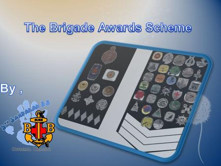 Introduction  The Awards Scheme is designed to develop Member in the aspects reflected by the ideals of the Brigade. The wards offered by the Brigade.