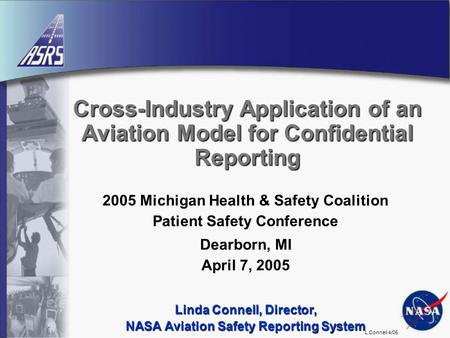 L.Connell 4/05 Cross-Industry Application of an Aviation Model for Confidential Reporting 2005 Michigan Health & Safety Coalition Patient Safety Conference.