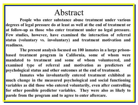 Abstract People who enter substance abuse treatment under various degrees of legal pressure do at least as well at the end of treatment or at follow-up.