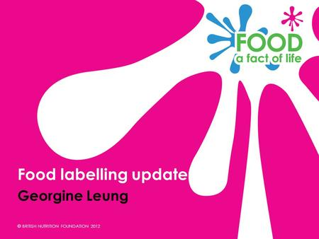 © BRITISH NUTRITION FOUNDATION 2012 Georgine Leung Food labelling update.
