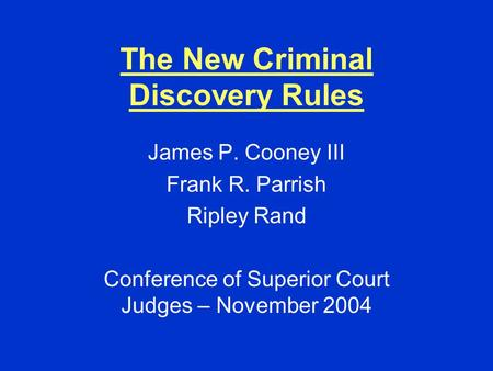 The New Criminal Discovery Rules James P. Cooney III Frank R. Parrish Ripley Rand Conference of Superior Court Judges – November 2004.