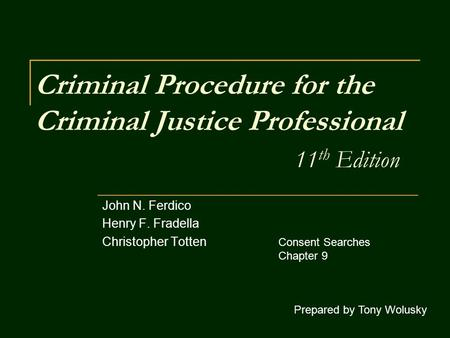 Criminal Procedure for the Criminal Justice Professional 11 th Edition John N. Ferdico Henry F. Fradella Christopher Totten Prepared by Tony Wolusky Consent.