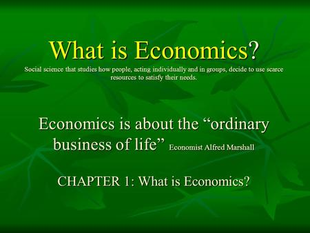 What is Economics? Social science that studies how people, acting individually and in groups, decide to use scarce resources to satisfy their needs. Economics.