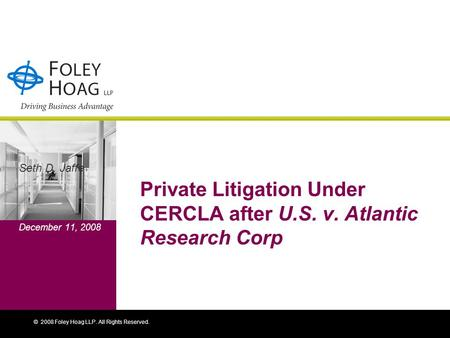 © 2008 Foley Hoag LLP. All Rights Reserved. Private Litigation Under CERCLA after U.S. v. Atlantic Research Corp Seth D. Jaffe December 11, 2008.