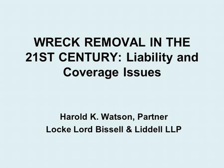 WRECK REMOVAL IN THE 21ST CENTURY: Liability and Coverage Issues Harold K. Watson, Partner Locke Lord Bissell & Liddell LLP.