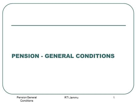 Pension General Conditions RTI Jammu 1 PENSION - GENERAL CONDITIONS.