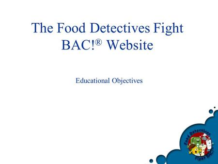 The Food Detectives Fight BAC! ® Website Educational Objectives.