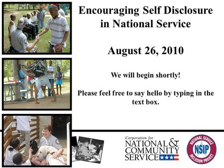 Encouraging Self Disclosure in National Service August 26, 2010 We will begin shortly! Please feel free to say hello by typing in the text box.