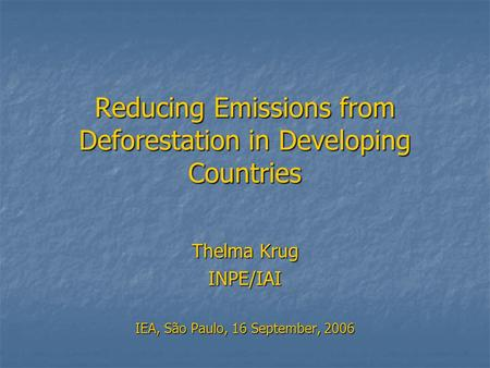 Reducing Emissions from Deforestation in Developing Countries Thelma Krug INPE/IAI IEA, São Paulo, 16 September, 2006.